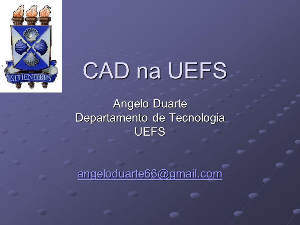 CAD na UEFS Angelo Duarte Departamento de Tecnologia UEFS angeloduarte66@gmail.com
