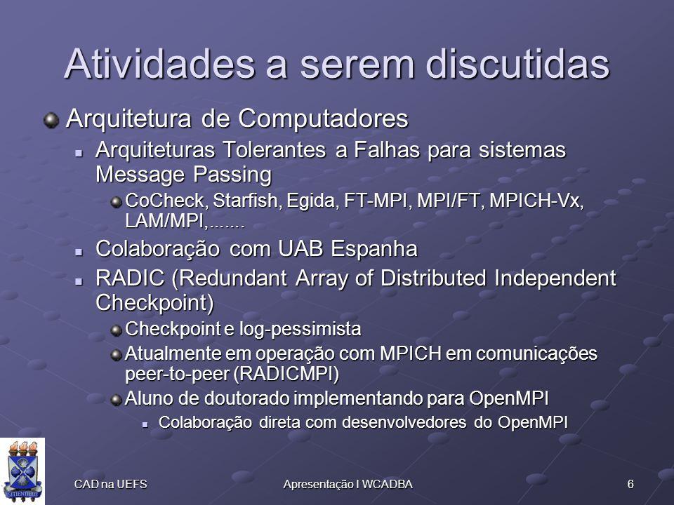 6 CAD na UEFSApresentação I WCADBA Atividades a serem discutidas Arquitetura de Computadores Arquiteturas Tolerantes a Falhas para sistemas Message Passing Arquiteturas Tolerantes a Falhas para sistemas Message Passing CoCheck, Starfish, Egida, FT-MPI, MPI/FT, MPICH-Vx, LAM/MPI,.......