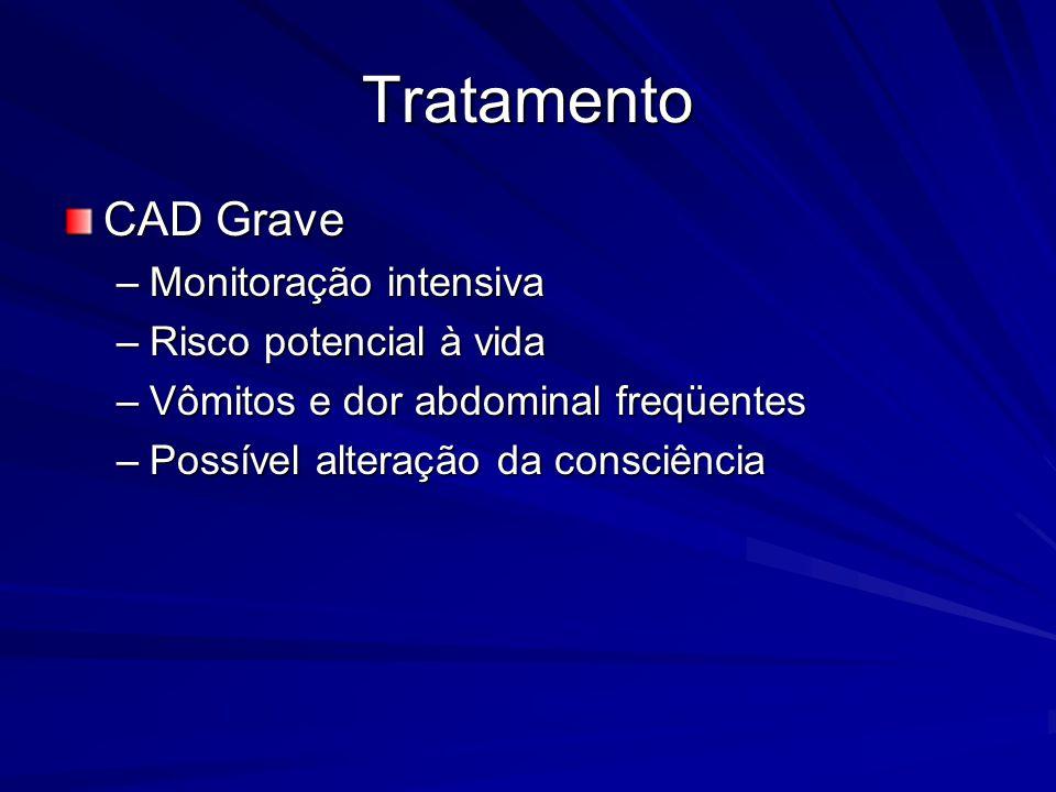 Tratamento CAD Grave –Monitoração intensiva –Risco potencial à vida –Vômitos e dor abdominal freqüentes –Possível alteração da consciência