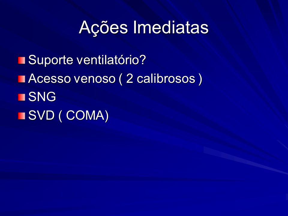 Ações Imediatas Suporte ventilatório? Acesso venoso ( 2 calibrosos ) SNG SVD ( COMA)