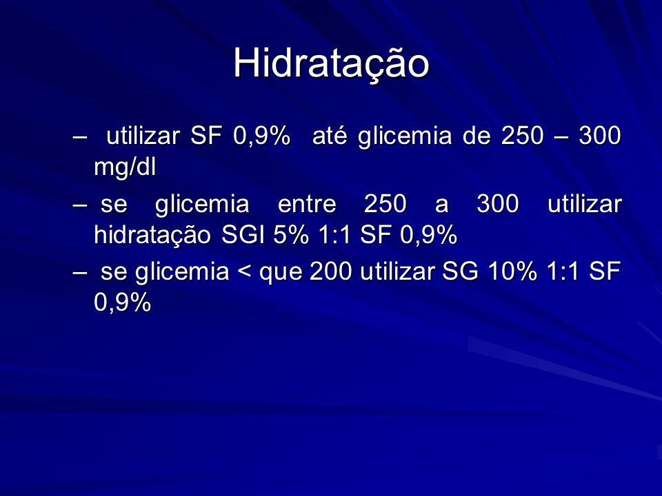 Hidratação –utilizar SF 0,9% até glicemia de 250 – 300 mg/dl – se glicemia entre 250 a 300 utilizar hidratação SGI 5% 1:1 SF 0,9% – se glicemia < que