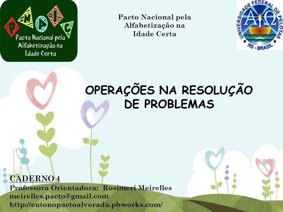 OPERAÇÕES NA RESOLUÇÃO DE PROBLEMAS Pacto Nacional pela Alfabetização na Idade Certa CADERNO 4 Professora Orientadora: Rosimeri Meirelles meirelles.pa
