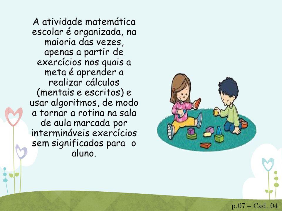 A atividade matemática escolar é organizada, na maioria das vezes, apenas a partir de exercícios nos quais a meta é aprender a realizar cálculos (ment