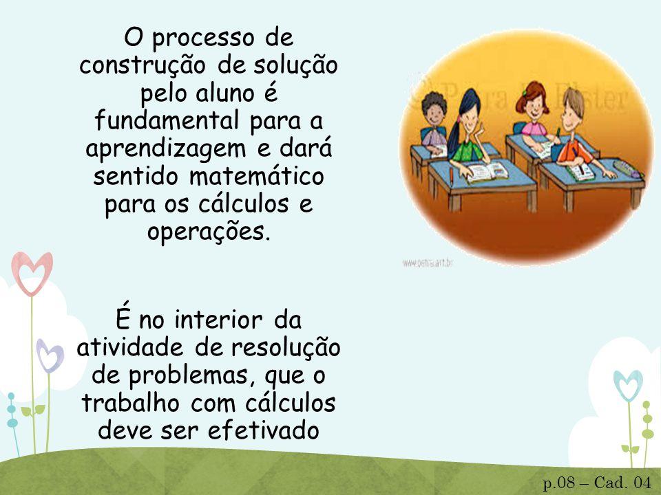 O processo de construção de solução pelo aluno é fundamental para a aprendizagem e dará sentido matemático para os cálculos e operações. É no interior