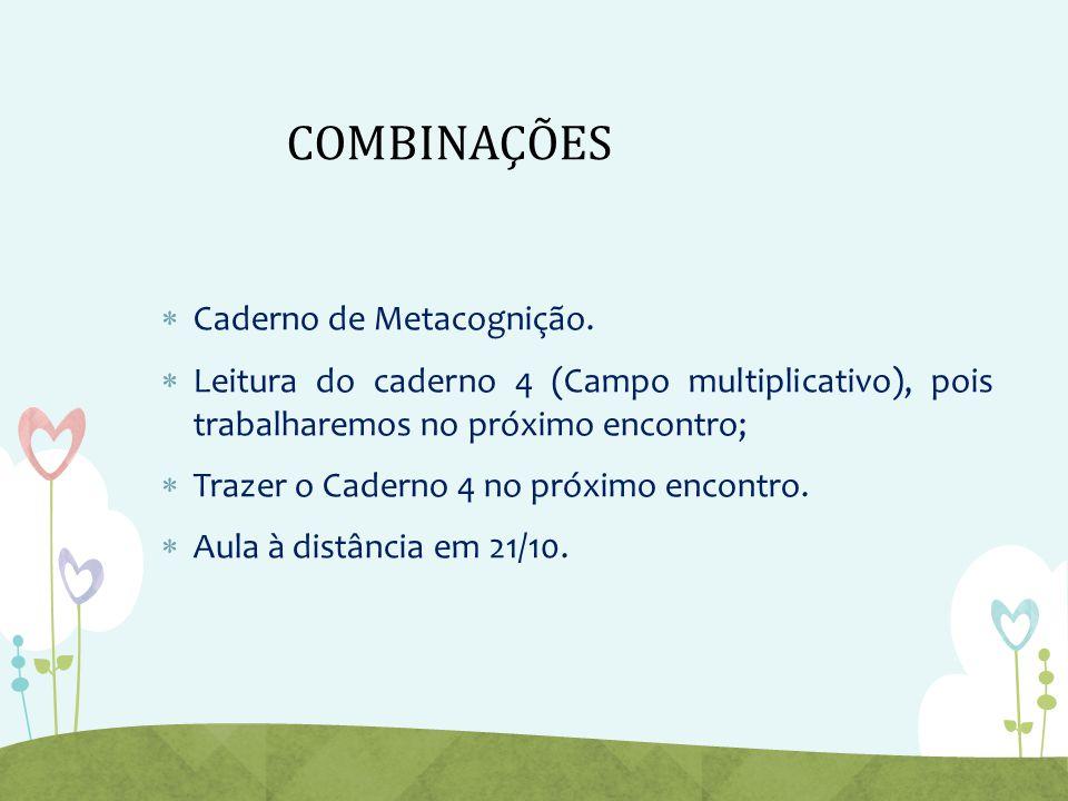 COMBINAÇÕES  Caderno de Metacognição.  Leitura do caderno 4 (Campo multiplicativo), pois trabalharemos no próximo encontro;  Trazer o Caderno 4 no