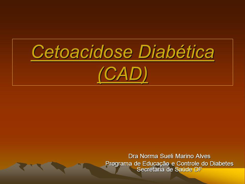 Cetoacidose Diabética (CAD) Dra Norma Sueli Marino Alves Programa de Educação e Controle do Diabetes Secretaria de Saúde DF