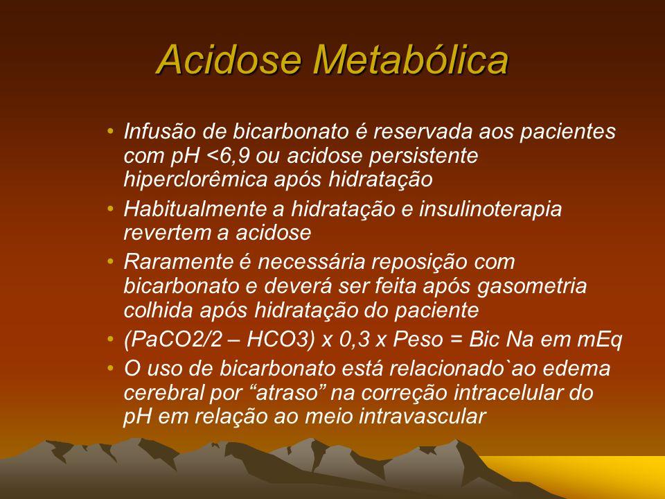 Acidose Metabólica Infusão de bicarbonato é reservada aos pacientes com pH <6,9 ou acidose persistente hiperclorêmica após hidratação Habitualmente a hidratação e insulinoterapia revertem a acidose Raramente é necessária reposição com bicarbonato e deverá ser feita após gasometria colhida após hidratação do paciente (PaCO2/2 – HCO3) x 0,3 x Peso = Bic Na em mEq O uso de bicarbonato está relacionado`ao edema cerebral por atraso na correção intracelular do pH em relação ao meio intravascular