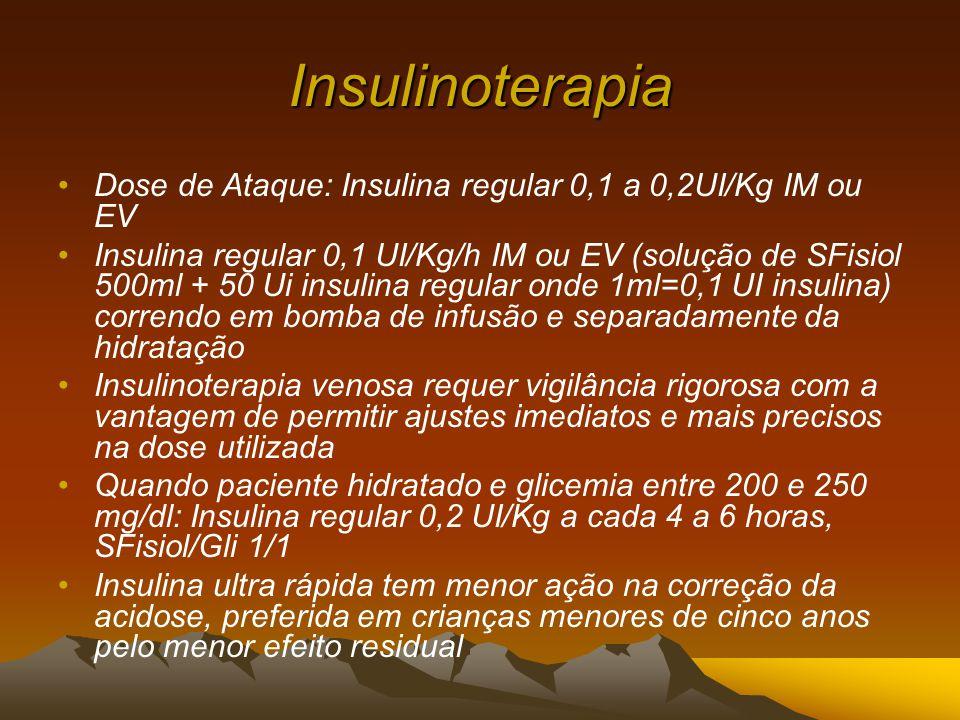 Insulinoterapia Dose de Ataque: Insulina regular 0,1 a 0,2UI/Kg IM ou EV Insulina regular 0,1 UI/Kg/h IM ou EV (solução de SFisiol 500ml + 50 Ui insulina regular onde 1ml=0,1 UI insulina) correndo em bomba de infusão e separadamente da hidratação Insulinoterapia venosa requer vigilância rigorosa com a vantagem de permitir ajustes imediatos e mais precisos na dose utilizada Quando paciente hidratado e glicemia entre 200 e 250 mg/dl: Insulina regular 0,2 UI/Kg a cada 4 a 6 horas, SFisiol/Gli 1/1 Insulina ultra rápida tem menor ação na correção da acidose, preferida em crianças menores de cinco anos pelo menor efeito residual