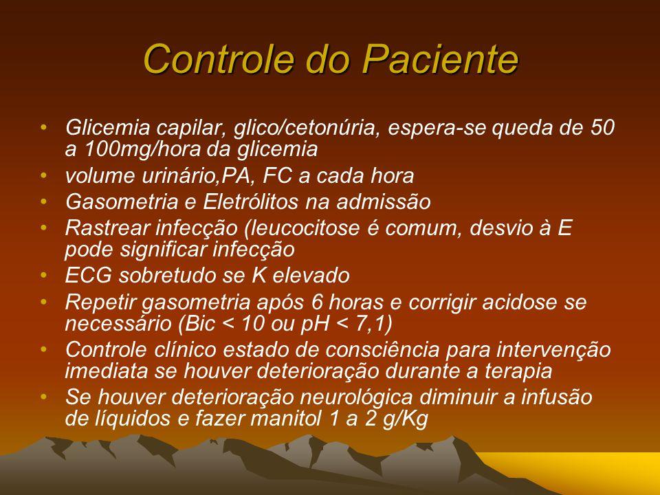 Controle do Paciente Glicemia capilar, glico/cetonúria, espera-se queda de 50 a 100mg/hora da glicemia volume urinário,PA, FC a cada hora Gasometria e Eletrólitos na admissão Rastrear infecção (leucocitose é comum, desvio à E pode significar infecção ECG sobretudo se K elevado Repetir gasometria após 6 horas e corrigir acidose se necessário (Bic < 10 ou pH < 7,1) Controle clínico estado de consciência para intervenção imediata se houver deterioração durante a terapia Se houver deterioração neurológica diminuir a infusão de líquidos e fazer manitol 1 a 2 g/Kg