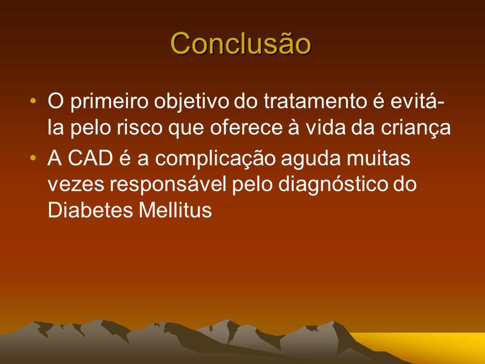 Conclusão O primeiro objetivo do tratamento é evitá- la pelo risco que oferece à vida da criança A CAD é a complicação aguda muitas vezes responsável pelo diagnóstico do Diabetes Mellitus