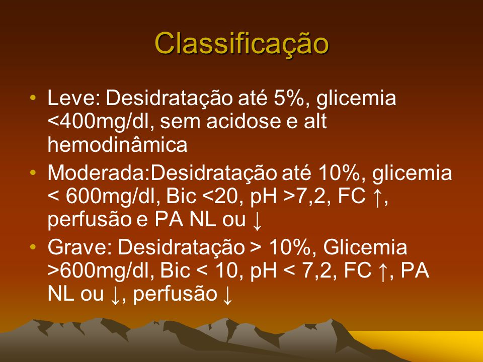Classificação Leve: Desidratação até 5%, glicemia <400mg/dl, sem acidose e alt hemodinâmica Moderada:Desidratação até 10%, glicemia 7,2, FC ↑, perfusão e PA NL ou ↓ Grave: Desidratação > 10%, Glicemia >600mg/dl, Bic < 10, pH < 7,2, FC ↑, PA NL ou ↓, perfusão ↓