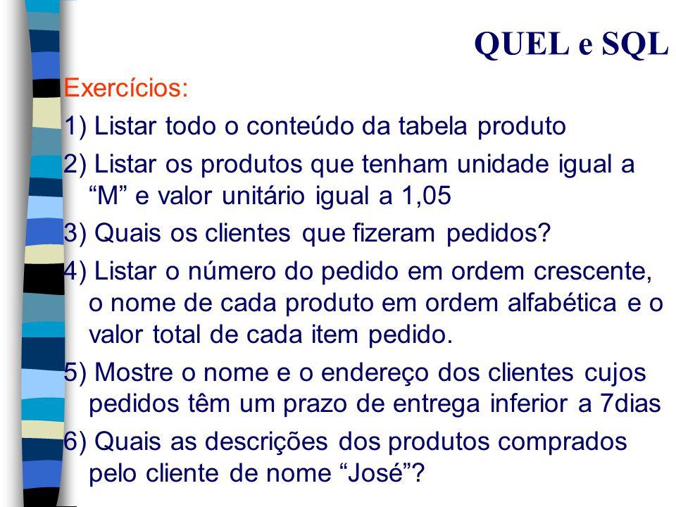 QUEL Problemas: n Mostre os clientes ordenados pelos nomes, que têm prazo de entrega maior que 15 dias para o produto 'queijo' range of C is Cliente range of P is Pedido range of PR is Produto range of I is item-do-pedido retrieve unique (C.nome) where C.código-c = P.código-c and P.número = I.número and I.código-p=PR.código-p and P.prazo > 15 and PR.descrição = 'queijo';