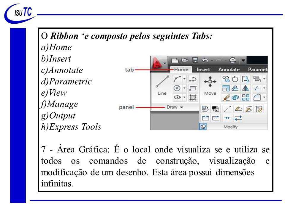 O Ribbon 'e composto pelos seguintes Tabs: a)Home b)Insert c)Annotate d)Parametric e)View f)Manage g)Output h)Express Tools 7 - Área Gráfica: É o local onde visualiza se e utiliza se todos os comandos de construção, visualização e modificação de um desenho.