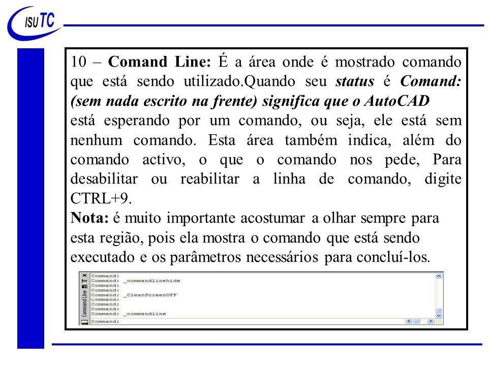 10 – Comand Line: É a área onde é mostrado comando que está sendo utilizado.Quando seu status é Comand: (sem nada escrito na frente) significa que o AutoCAD está esperando por um comando, ou seja, ele está sem nenhum comando.
