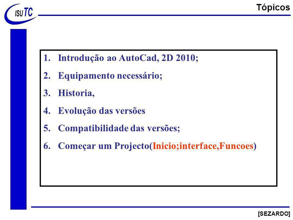 1.Introdução ao AutoCad, 2D 2010; 2.Equipamento necessário; 3.Historia, 4.Evolução das versões 5.Compatibilidade das versões; 6.Começar um Projecto(Inicio;interface,Funcoes) [SEZARDO] Tópicos