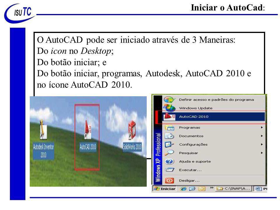 O AutoCAD pode ser iniciado através de 3 Maneiras: Do icon no Desktop; Do botão iniciar; e Do botão iniciar, programas, Autodesk, AutoCAD 2010 e no ícone AutoCAD 2010.