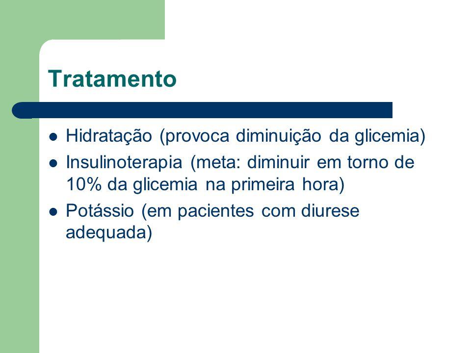 Tratamento Hidratação (provoca diminuição da glicemia) Insulinoterapia (meta: diminuir em torno de 10% da glicemia na primeira hora) Potássio (em pacientes com diurese adequada)