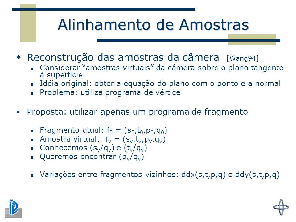 Alinhamento de Amostras  Reconstrução das amostras da câmera [Wang94] Considerar amostras virtuais da câmera sobre o plano tangente à superfície Idéia original: obter a equação do plano com o ponto e a normal Problema: utiliza programa de vértice  Proposta: utilizar apenas um programa de fragmento Fragmento atual: f 0 = (s 0,t 0,p 0,q 0 ) Amostra virtual: f v = (s v,t v,p v,q v ) Conhecemos (s v /q v ) e (t v /q v ) Queremos encontrar (p v /q v ) Variações entre fragmentos vizinhos: ddx(s,t,p,q) e ddy(s,t,p,q)