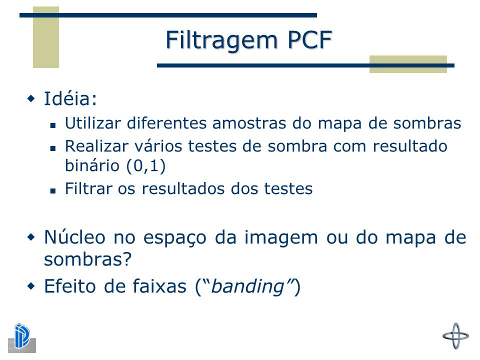 Filtragem PCF  Idéia: Utilizar diferentes amostras do mapa de sombras Realizar vários testes de sombra com resultado binário (0,1) Filtrar os resultados dos testes  Núcleo no espaço da imagem ou do mapa de sombras.