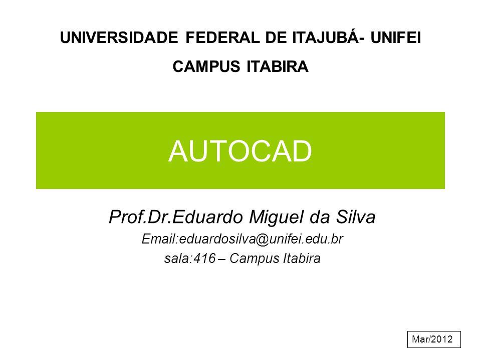 AUTOCAD Prof.Dr.Eduardo Miguel da Silva Email:eduardosilva@unifei.edu.br sala:416 – Campus Itabira UNIVERSIDADE FEDERAL DE ITAJUBÁ- UNIFEI CAMPUS ITABIRA Mar/2012