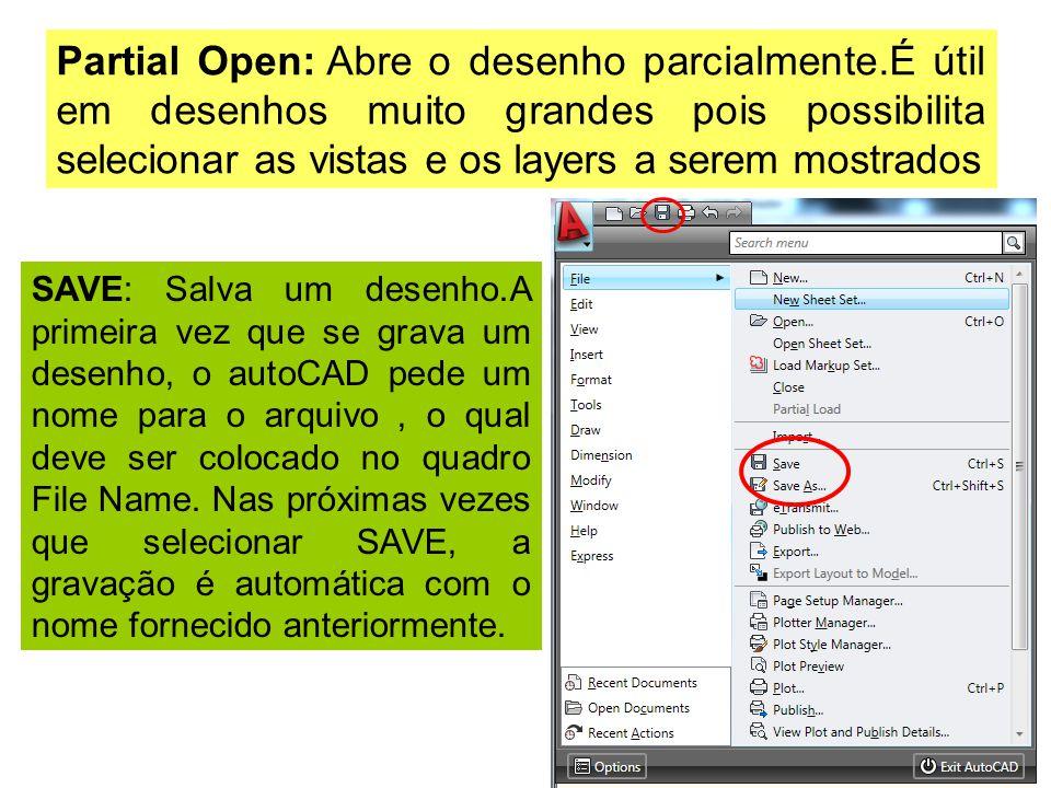 Partial Open: Abre o desenho parcialmente.É útil em desenhos muito grandes pois possibilita selecionar as vistas e os layers a serem mostrados SAVE: Salva um desenho.A primeira vez que se grava um desenho, o autoCAD pede um nome para o arquivo, o qual deve ser colocado no quadro File Name.