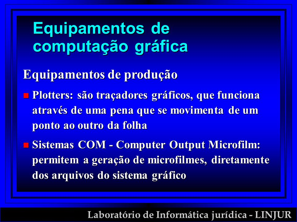 Laboratório de Informática jurídica - LINJUR Equipamentos de computação gráfica Equipamentos de produção n Plotters: são traçadores gráficos, que funciona através de uma pena que se movimenta de um ponto ao outro da folha n Sistemas COM - Computer Output Microfilm: permitem a geração de microfilmes, diretamente dos arquivos do sistema gráfico