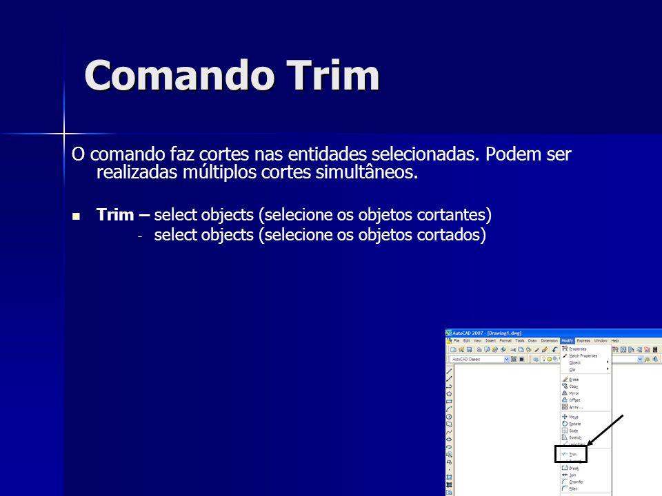 Comando Trim O comando faz cortes nas entidades selecionadas. Podem ser realizadas múltiplos cortes simultâneos. Trim – select objects (selecione os o