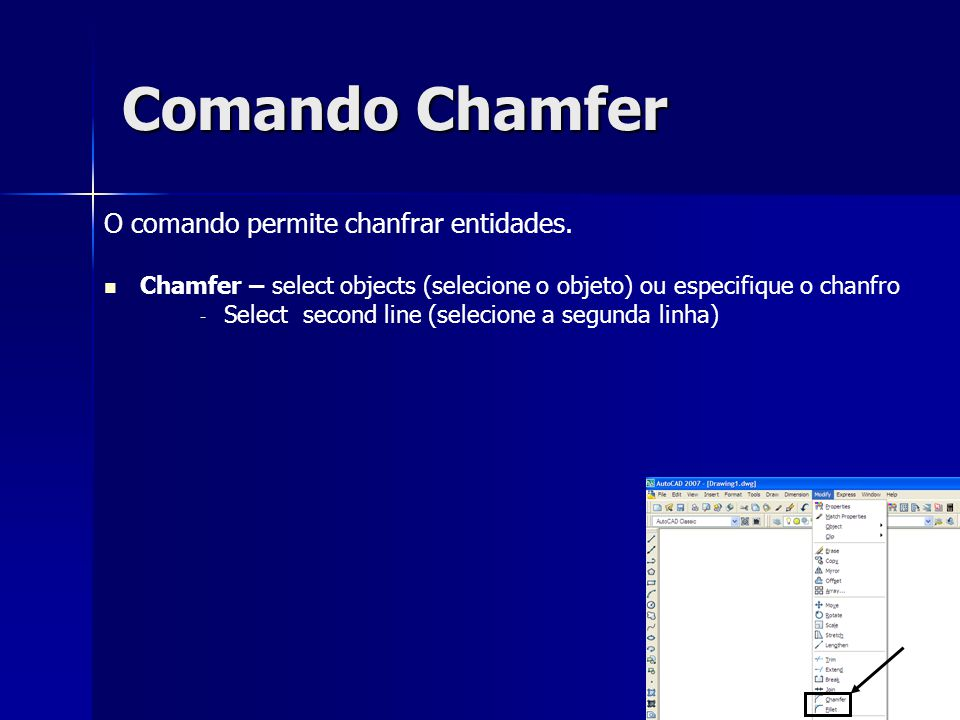 Comando Chamfer O comando permite chanfrar entidades. Chamfer – select objects (selecione o objeto) ou especifique o chanfro - - Select second line (s