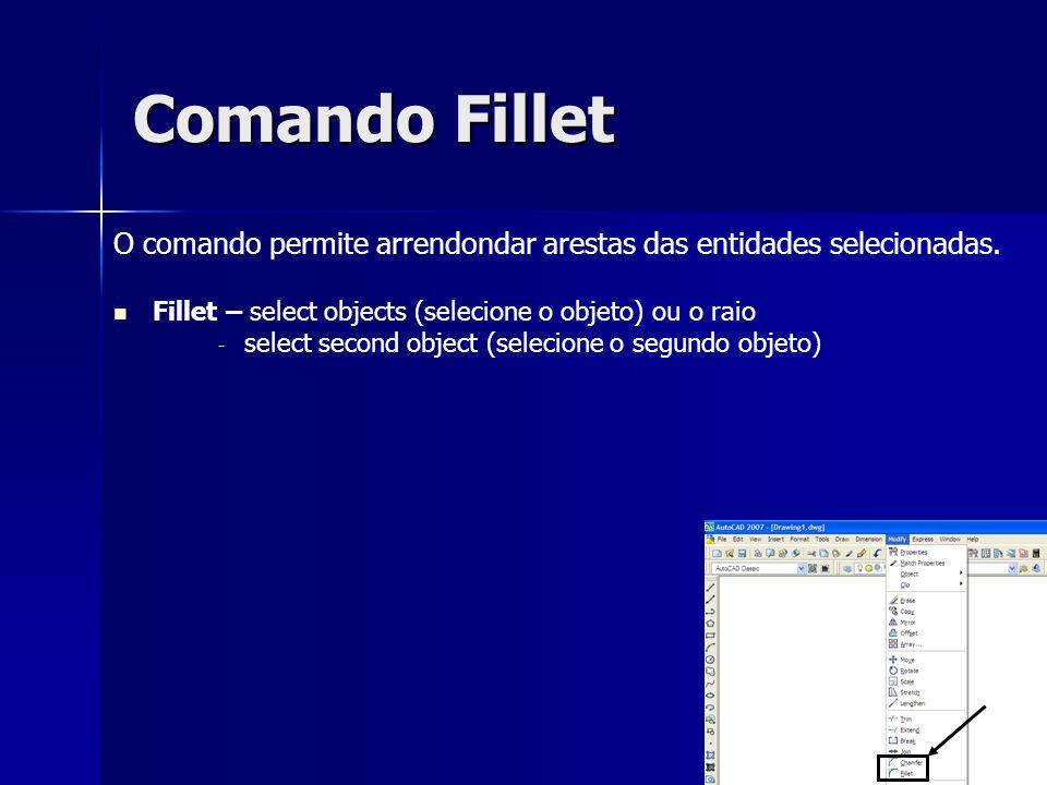 Comando Fillet O comando permite arrendondar arestas das entidades selecionadas. Fillet – select objects (selecione o objeto) ou o raio - - select sec