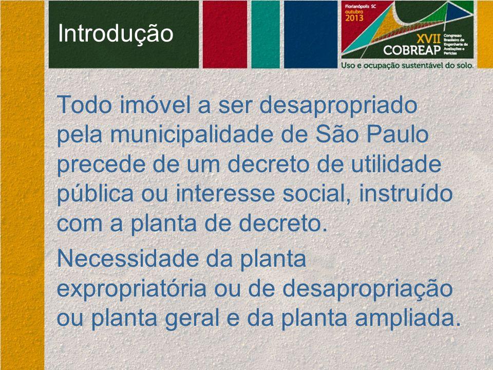 Introdução Todo imóvel a ser desapropriado pela municipalidade de São Paulo precede de um decreto de utilidade pública ou interesse social, instruído