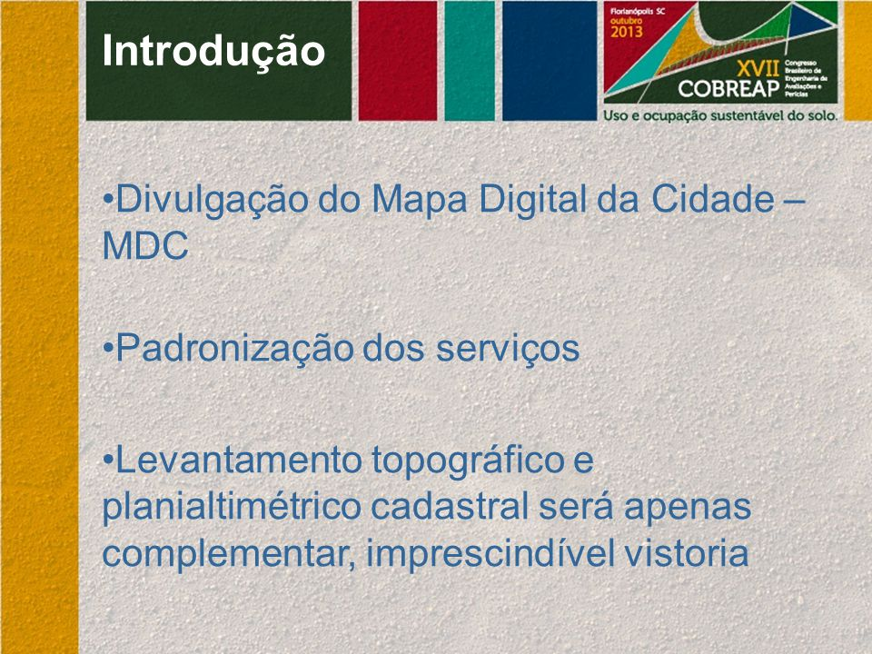 Introdução Divulgação do Mapa Digital da Cidade – MDC Padronização dos serviços Levantamento topográfico e planialtimétrico cadastral será apenas comp