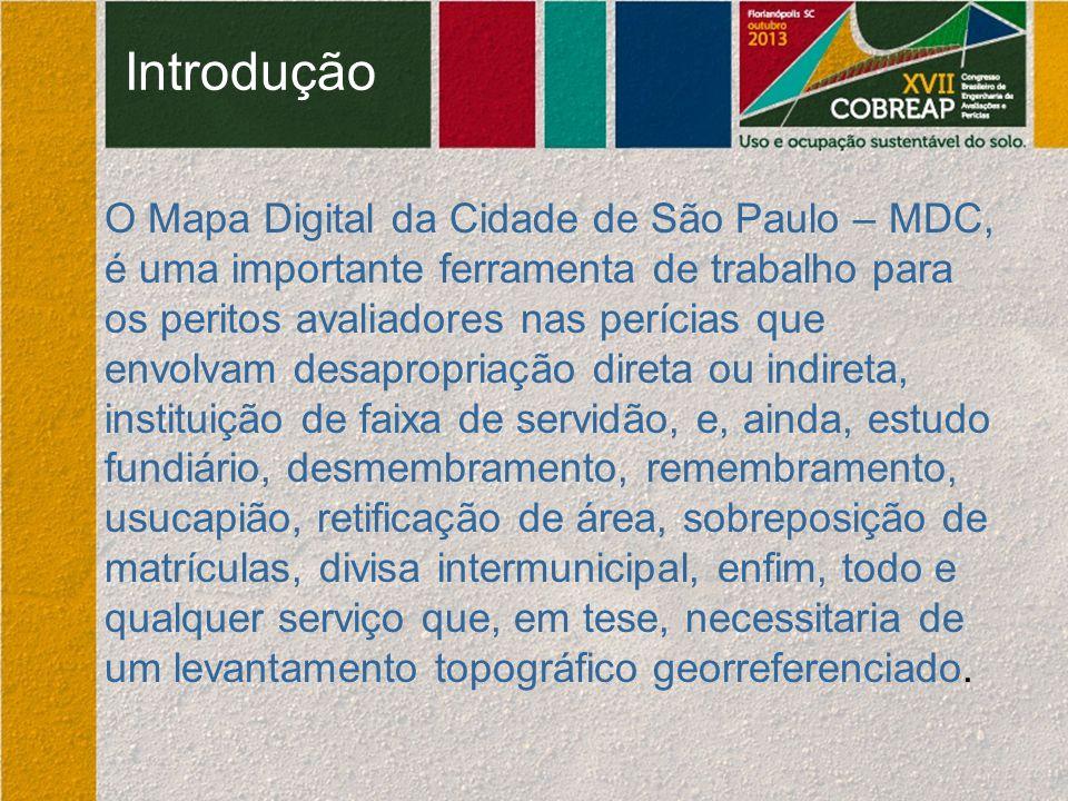 Introdução O Mapa Digital da Cidade de São Paulo – MDC, é uma importante ferramenta de trabalho para os peritos avaliadores nas perícias que envolvam