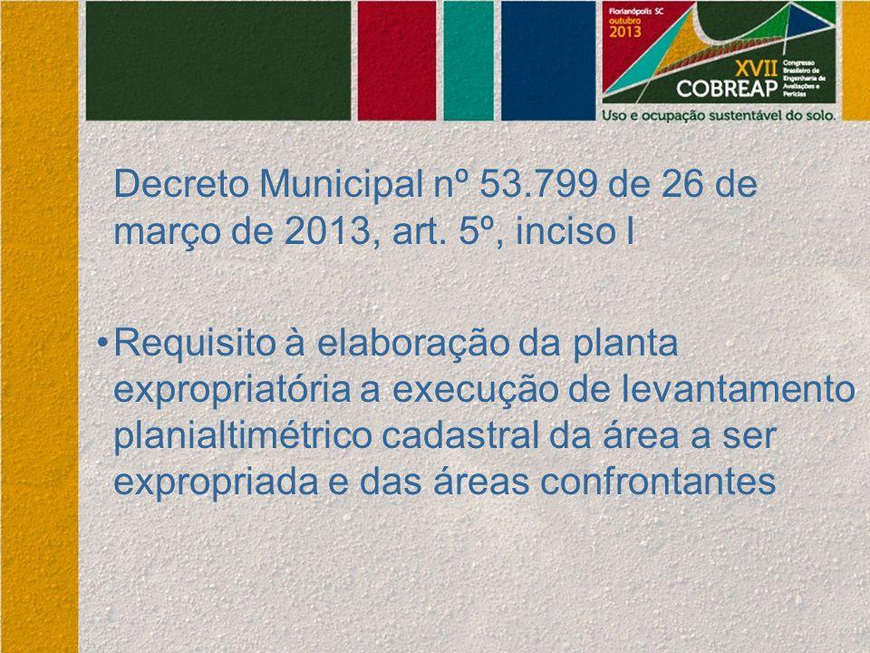 Decreto Municipal nº 53.799 de 26 de março de 2013, art. 5º, inciso I Requisito à elaboração da planta expropriatória a execução de levantamento plani