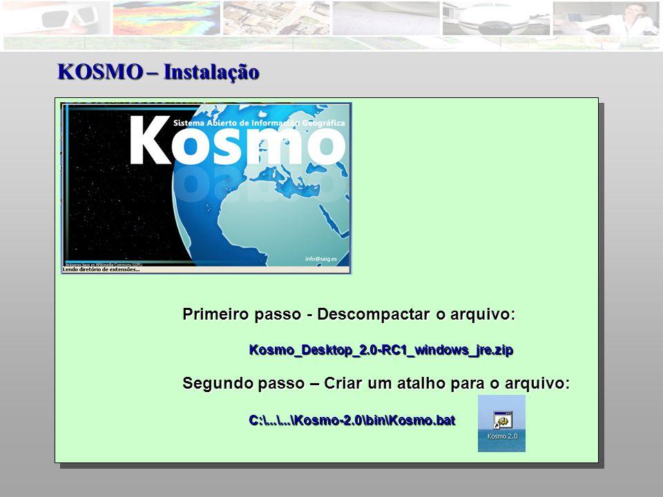 Primeiro passo - Descompactar o arquivo: Kosmo_Desktop_2.0-RC1_windows_jre.zip Segundo passo – Criar um atalho para o arquivo: C:\...\...\Kosmo-2.0\bin\Kosmo.bat KOSMO – Instalação