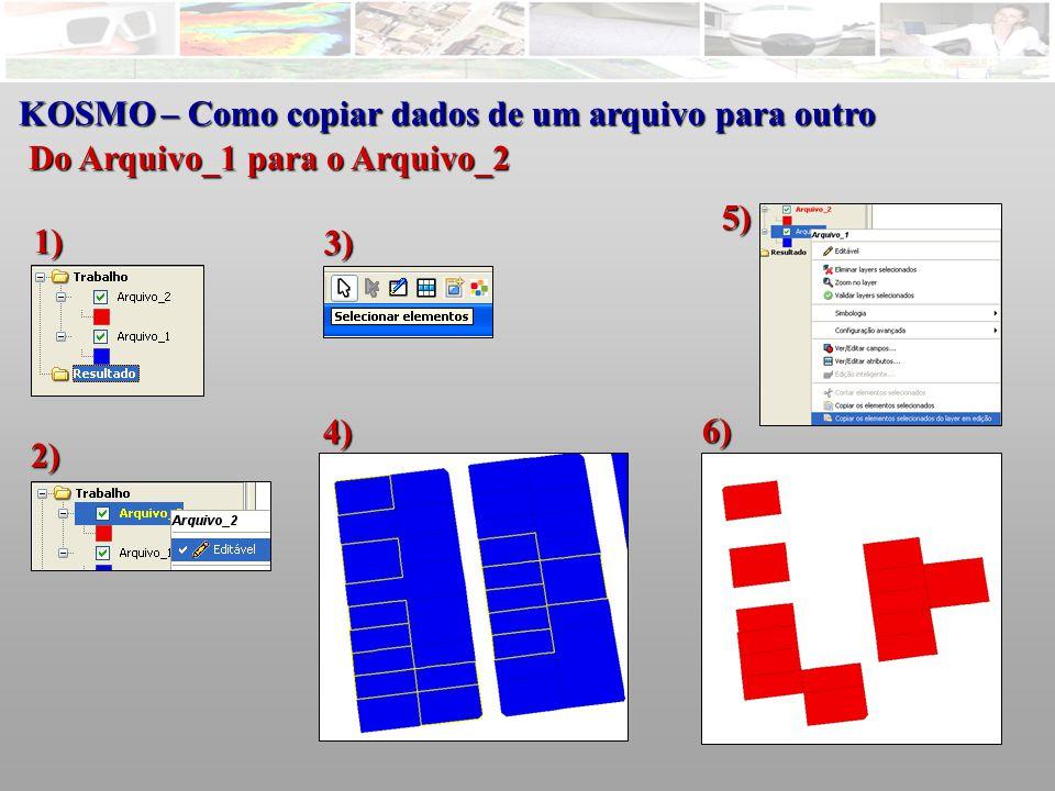 KOSMO – Como copiar dados de um arquivo para outro Do Arquivo_1 para o Arquivo_2 2) 3) 1) 4) 5) 6)