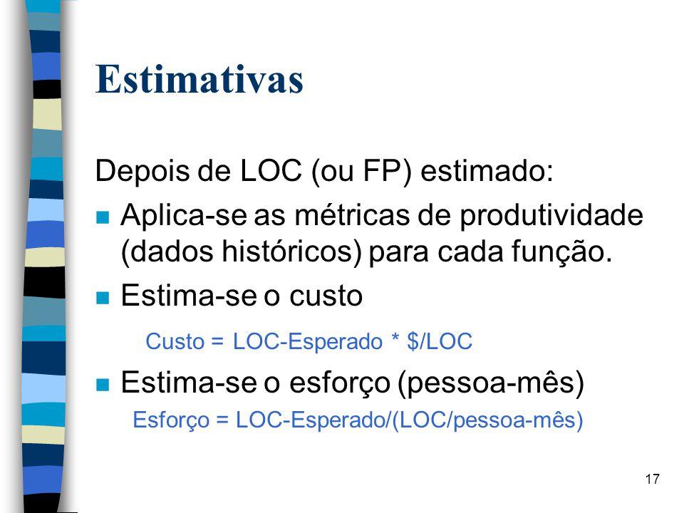 17 Estimativas Depois de LOC (ou FP) estimado: n Aplica-se as métricas de produtividade (dados históricos) para cada função. n Estima-se o custo Custo