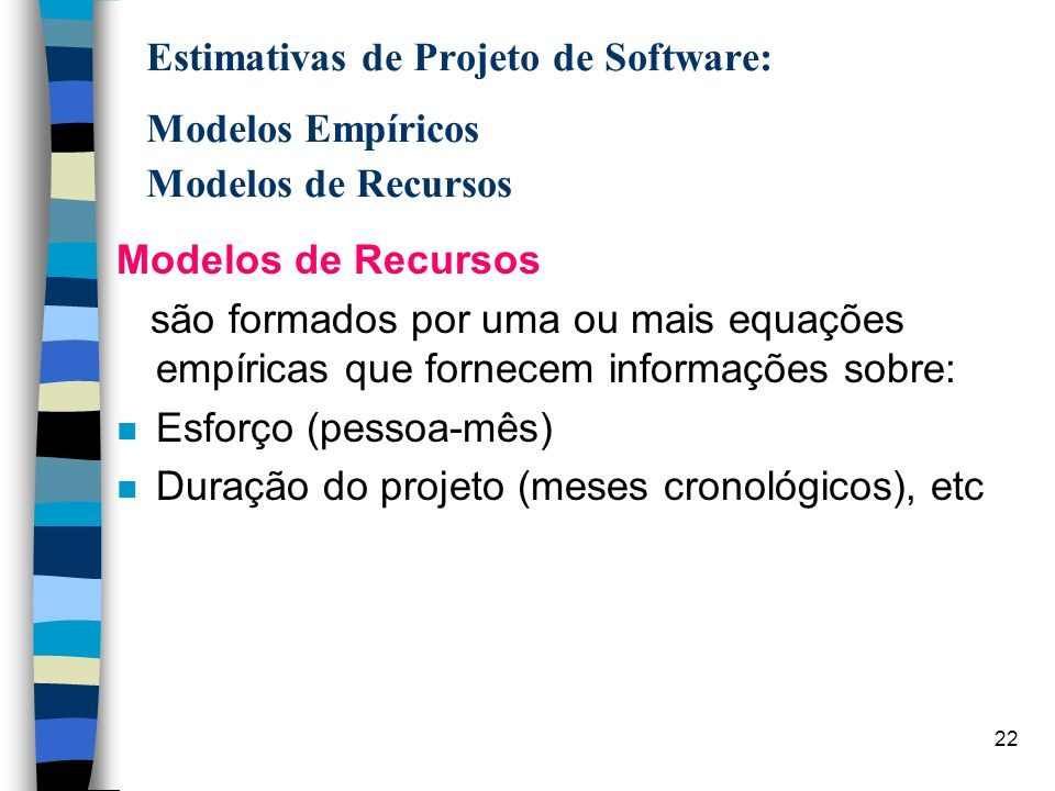 22 Estimativas de Projeto de Software: Modelos Empíricos Modelos de Recursos Modelos de Recursos são formados por uma ou mais equações empíricas que f