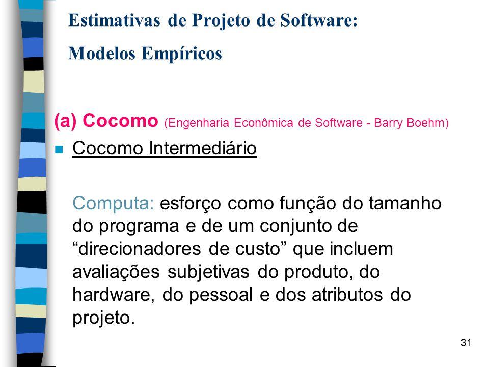 31 Estimativas de Projeto de Software: Modelos Empíricos (a) Cocomo (Engenharia Econômica de Software - Barry Boehm) n Cocomo Intermediário Computa: e
