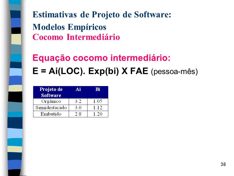 38 Estimativas de Projeto de Software: Modelos Empíricos Cocomo Intermediário Equação cocomo intermediário: E = Ai(LOC). Exp(bi) X FAE (pessoa-mês)