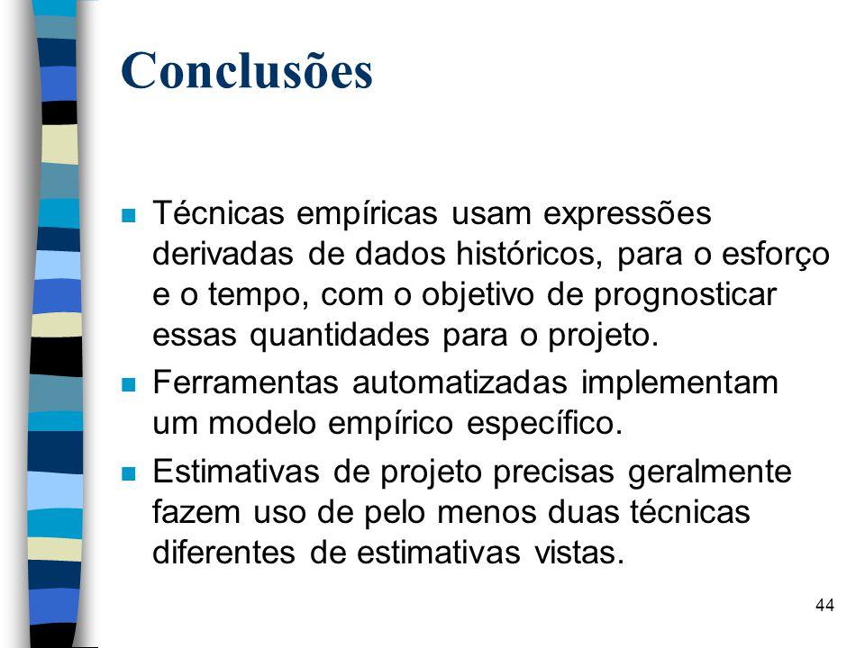 44 Conclusões n Técnicas empíricas usam expressões derivadas de dados históricos, para o esforço e o tempo, com o objetivo de prognosticar essas quant