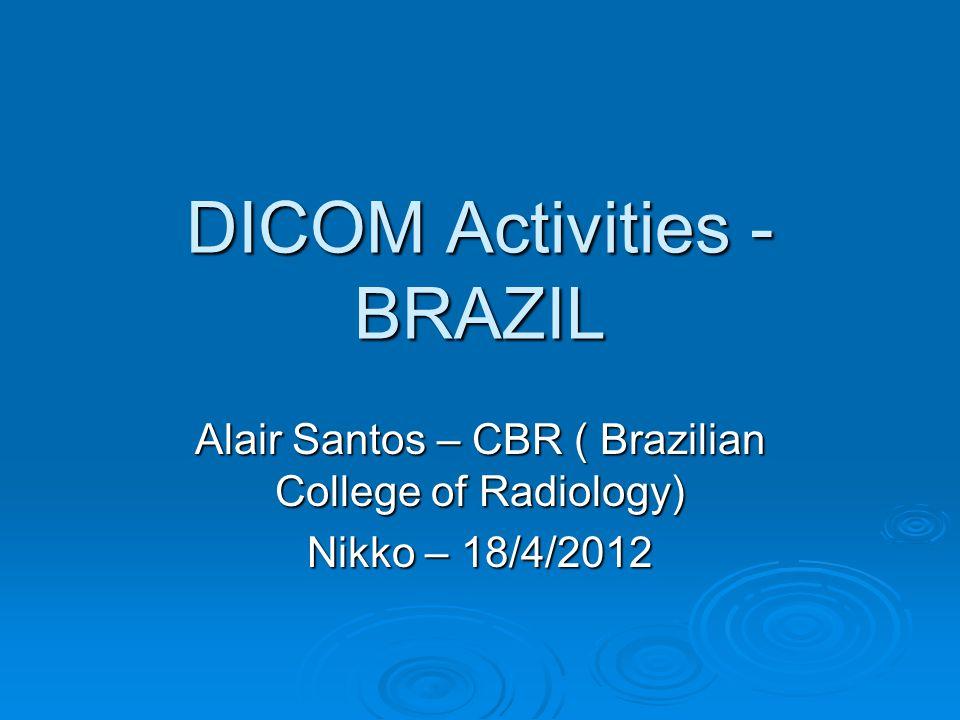 DICOM Activities - BRAZIL Alair Santos – CBR ( Brazilian College of Radiology) Nikko – 18/4/2012