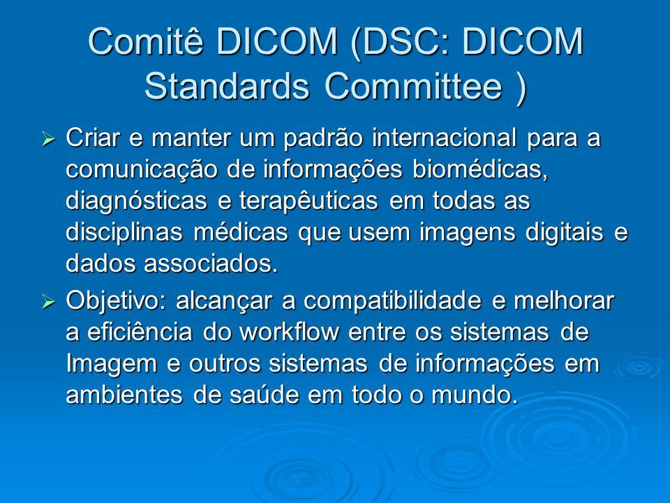 Comitê DICOM (DSC: DICOM Standards Committee )  Criar e manter um padrão internacional para a comunicação de informações biomédicas, diagnósticas e terapêuticas em todas as disciplinas médicas que usem imagens digitais e dados associados.