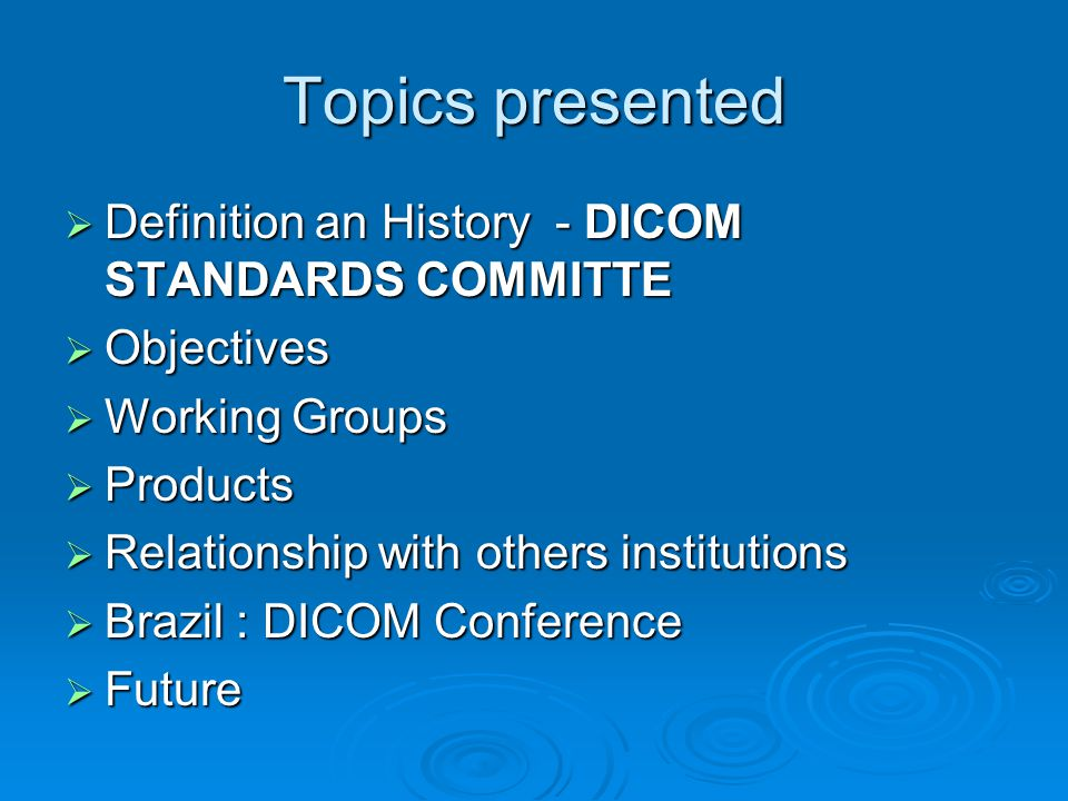 Topics presented  Definition an History - DICOM STANDARDS COMMITTE  Objectives  Working Groups  Products  Relationship with others institutions  Brazil : DICOM Conference  Future