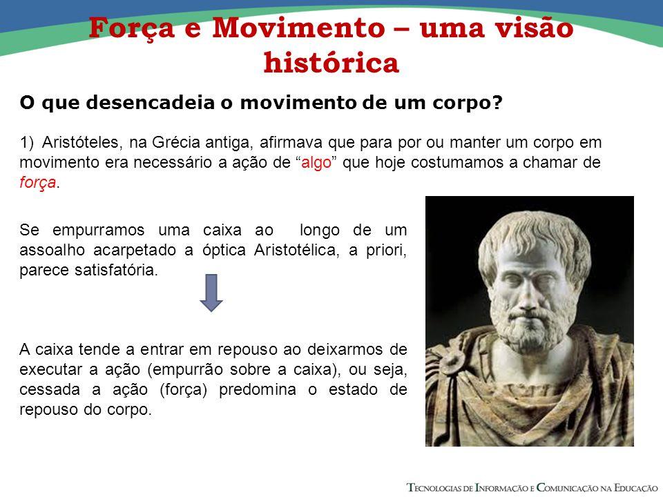 Força e Movimento – uma visão histórica O que desencadeia o movimento de um corpo.