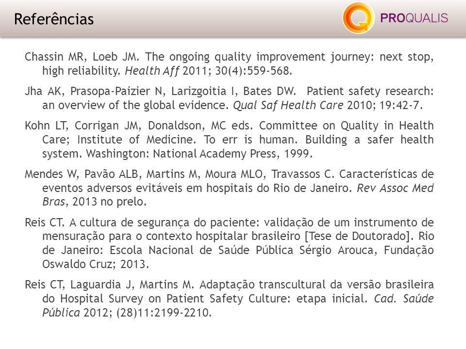 Referências Chassin MR, Loeb JM. The ongoing quality improvement journey: next stop, high reliability. Health Aff 2011; 30(4):559-568. Jha AK, Prasopa