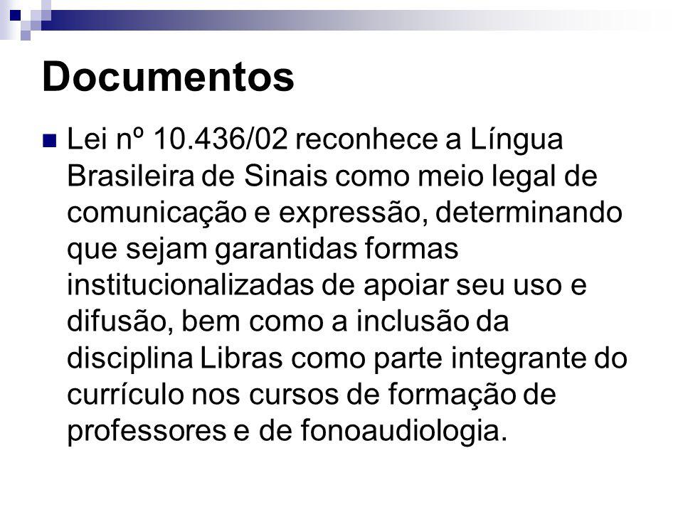 Documentos Lei nº 10.436/02 reconhece a Língua Brasileira de Sinais como meio legal de comunicação e expressão, determinando que sejam garantidas formas institucionalizadas de apoiar seu uso e difusão, bem como a inclusão da disciplina Libras como parte integrante do currículo nos cursos de formação de professores e de fonoaudiologia.