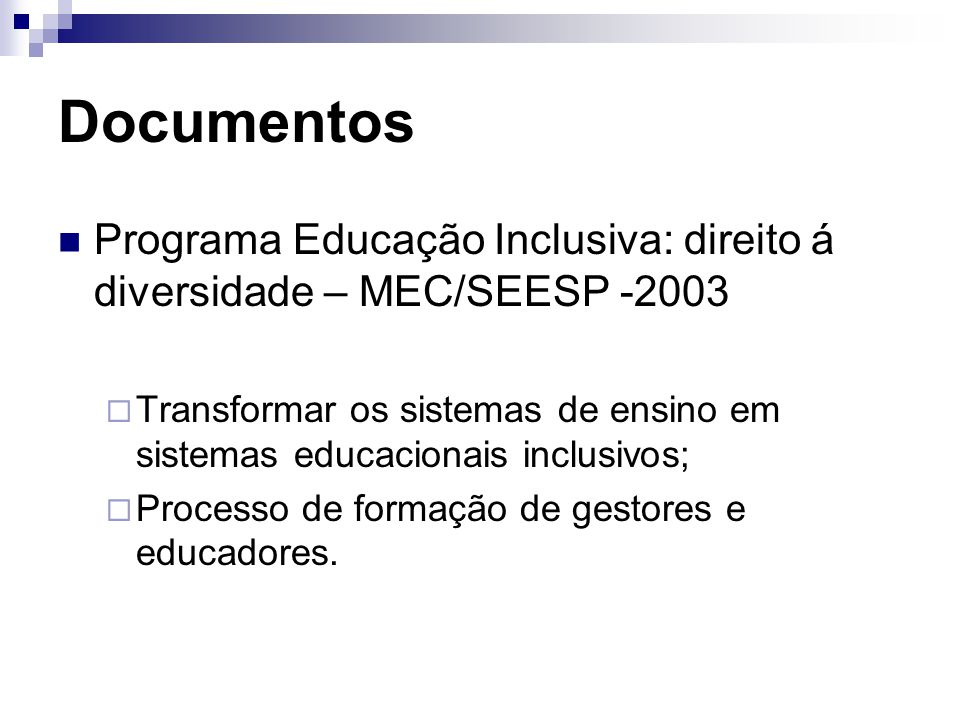 Documentos Programa Educação Inclusiva: direito á diversidade – MEC/SEESP -2003  Transformar os sistemas de ensino em sistemas educacionais inclusivos;  Processo de formação de gestores e educadores.