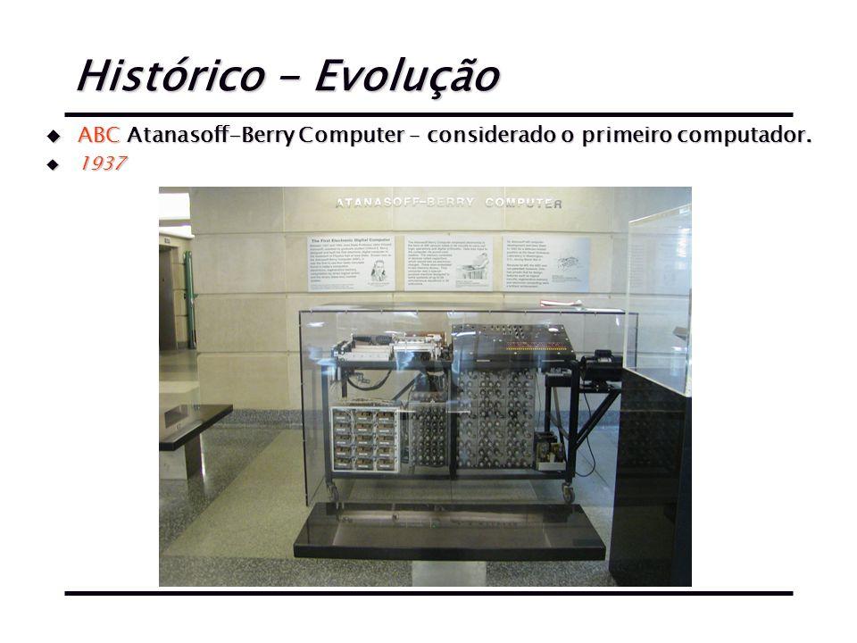 Histórico - Evolução u ABC Atanasoff-Berry Computer – considerado o primeiro computador. u 1937
