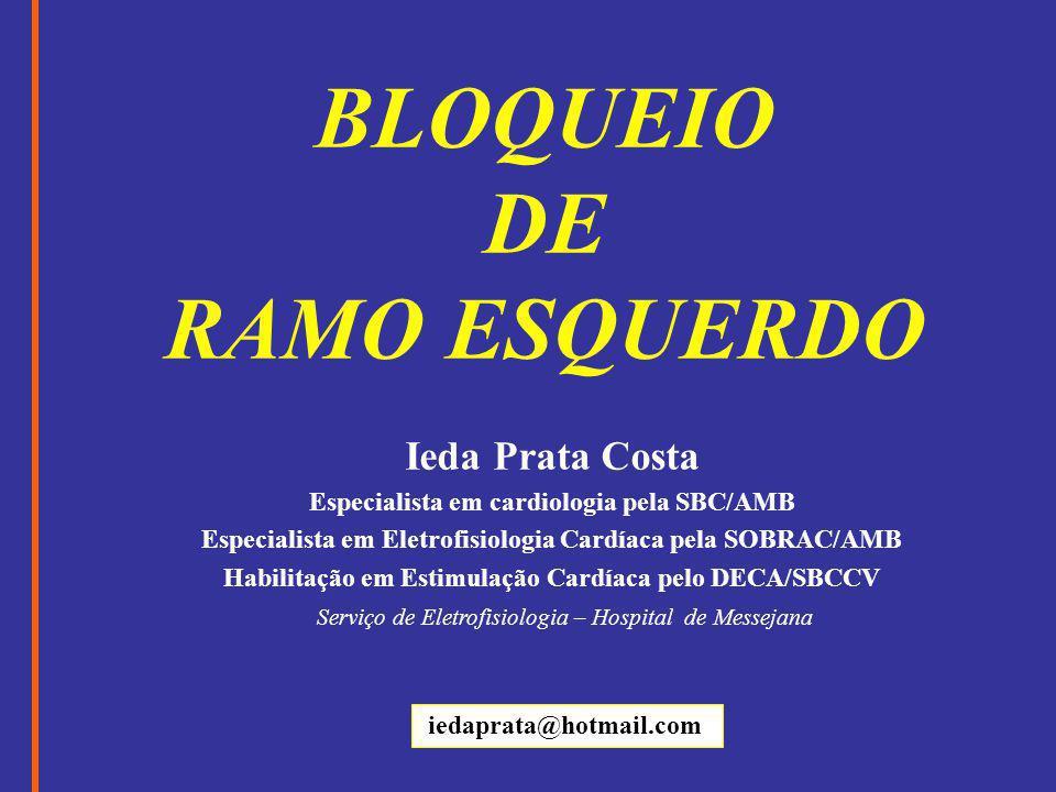 BLOQUEIO DE RAMO ESQUERDO Ieda Prata Costa Especialista em cardiologia pela SBC/AMB Especialista em Eletrofisiologia Cardíaca pela SOBRAC/AMB Habilita
