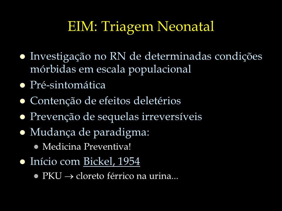 Brasil: Programa Nacional de Triagem Neonatal (PNTN) Fase 1 Fenilcetonúria (PKU) – dosagem da Fenilalanina Hipotireoidismo Congênito – dosagem do TSH Fase 2 Fase 1 + Hemoglobinopatias – eletroforese de Hb Fase 3 Fase 2 + Fibrose Cística – dosagem da IRT Fase 4 Fase 3 + Deficiência de Biotinidase + Hiperplasia Congênita de Suprarrenais